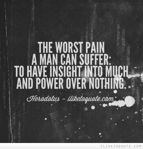 The worst pain a man can suffer: to have insight into much and power over nothing