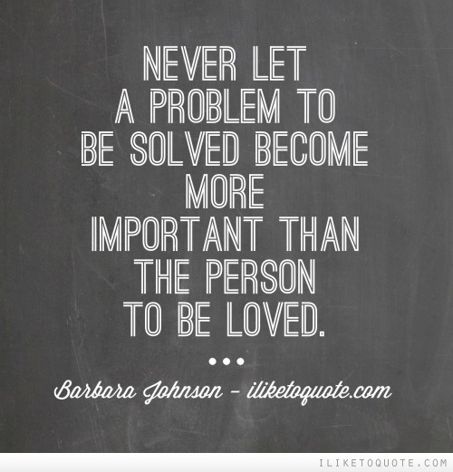 Never let a problem to be solved become more important than a person to be loved
