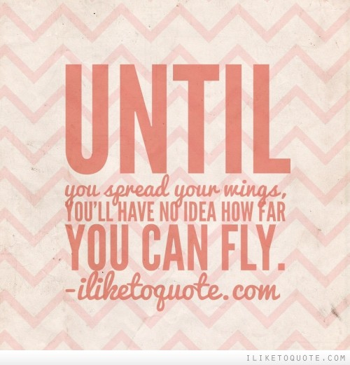 Until you spread your wings, you'll have no idea how far you can fly.