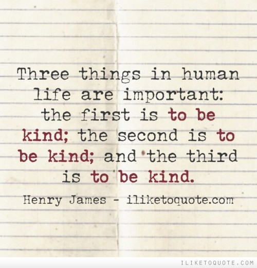 Three things in human life are important: the first is to be kind; the second is to be kind; and the third is to be kind.