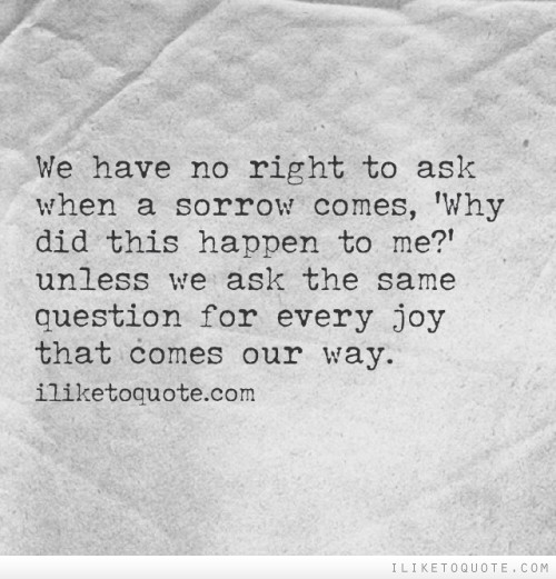 We have no right to ask when a sorrow comes, 'Why did this happen to me?' unless we ask the same question for every joy that comes our way.