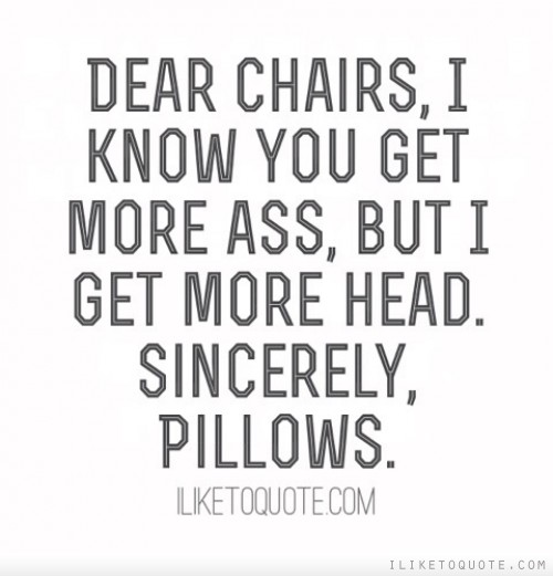 Dear chairs, I know you get more ass, but I get more head. Sincerely, Pillows.