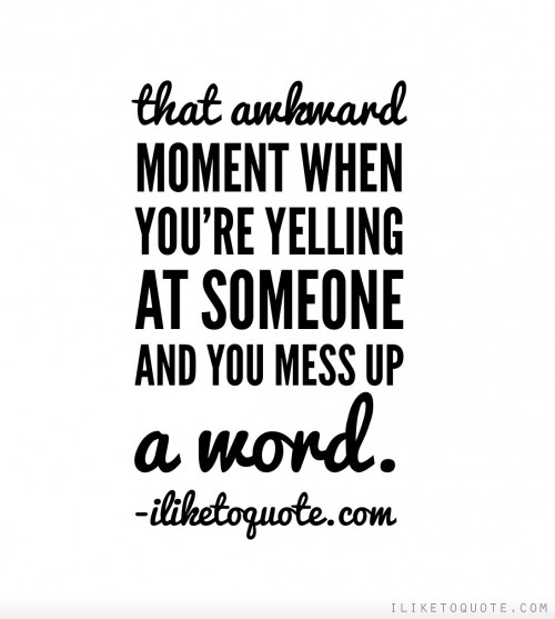 That awkward moment when you're yelling at someone and you mess up a word.