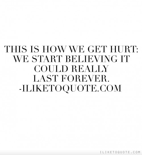 This is how we get hurt: we start believing it could really last forever.