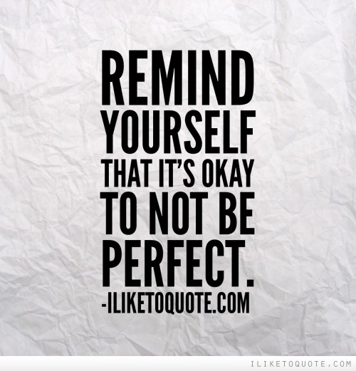 Remind yourself that it's okay to not be perfect.