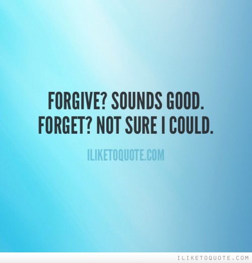Forgive? Sounds good. Forget? Not sure I could.