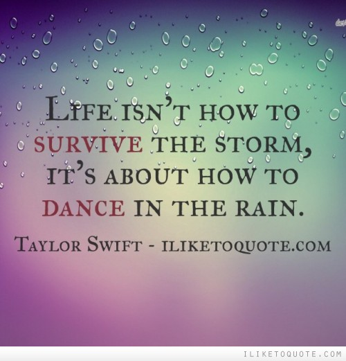 Life Isnu0027t How To Survive The Storm, Itu0027s About How To Dance In The Rain.