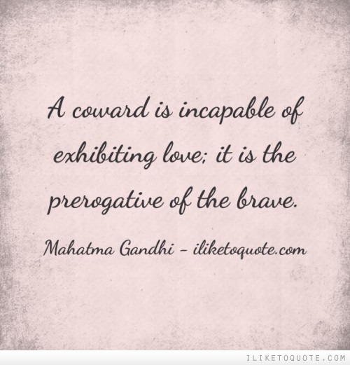 A coward is incapable of exhibiting love; it is the prerogative of the brave