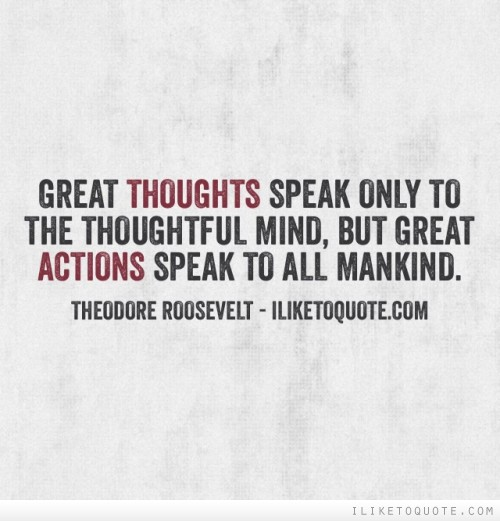 Great thoughts speak only to the thoughtful mind, but great actions speak to all mankind
