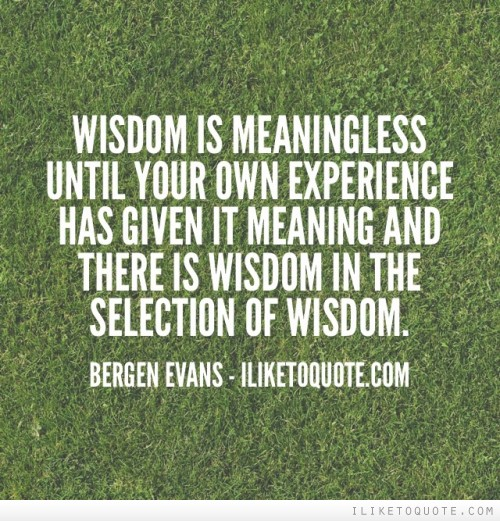 Wisdom is meaningless until your own experience has given it meaning and there is wisdom in the selection of wisdom