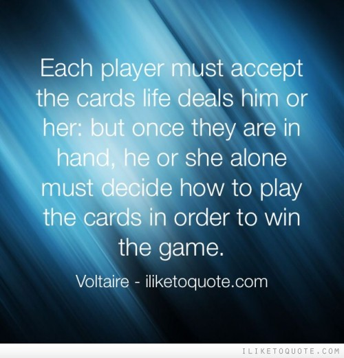 Each player must accept the cards life deals him or her: but once they are in hand, he or she alone must decide how to play the cards in order to win the game.