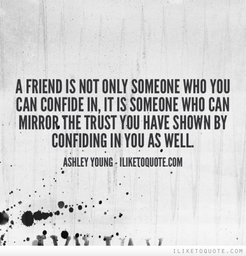 A friend is not only someone who you can confide in, it is someone who can mirror the trust you have shown by confiding in you as well