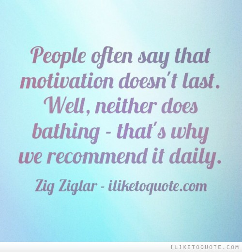 People often say that motivation doesn't last. Well, neither does bathing - that's why we recommend it daily