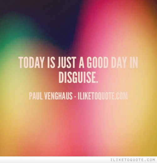 Today is just a good day in disguise