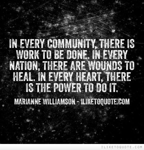 In every community, there is work to be done. In every nation, there are wounds to heal. In every heart, there is the power to do it