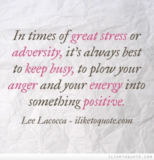 In times of great stress or adversity, it's always best to keep busy, to plow your anger and your energy into something positive