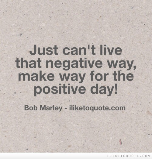 Just can't live that negative way, make way for the positive day