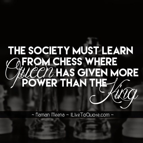 The society must learn from chess where queen has given more power than the king.