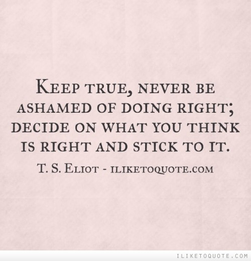 Keep true, never be ashamed of doing right; decide on what you think is right and stick to it