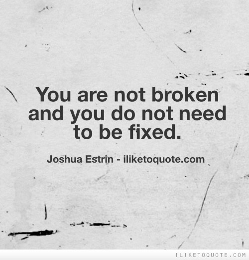 You are not broken and you do not need to be fixed