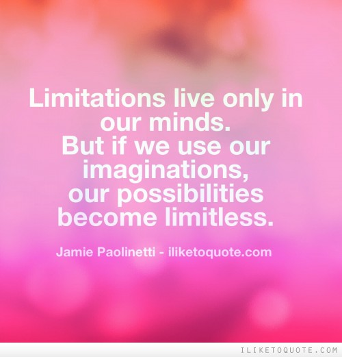 Limitations live only in our minds. But if we use our imaginations, our possibilities become limitless