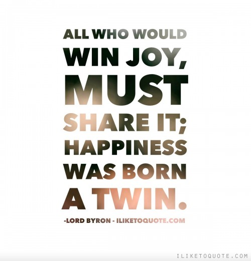 All who would win joy, must share it; happiness was born a twin