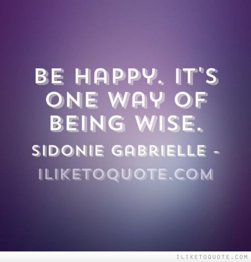 Be happy. It's one way of being wise