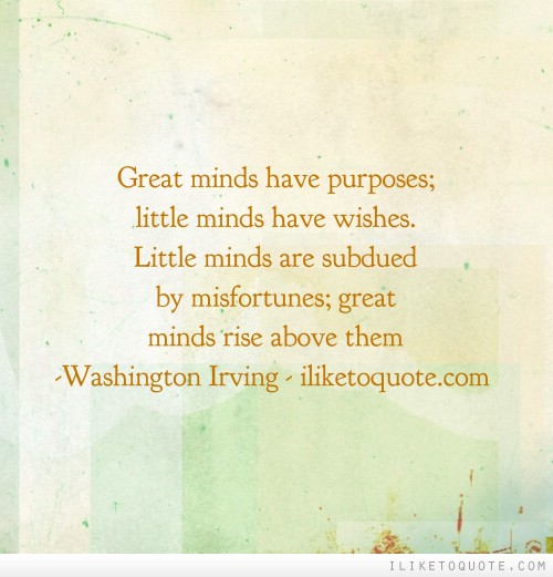 Great minds have purposes; little minds have wishes. Little minds are subdued by misfortunes; great minds rise above them