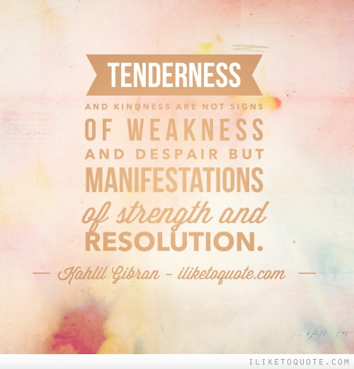 Tenderness and kindness are not signs of weakness and despair but manifestations of strength and resolution. -  Kahlil Gibran