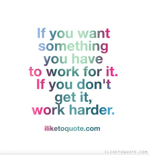 If you want something you have to work for it. If you don't get it, work harder.