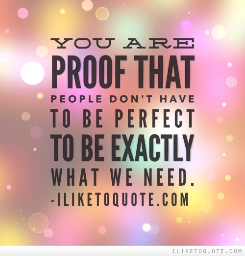 You are proof that people don't have to be perfect to be exactly what we need.
