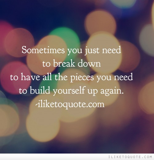 Sometimes you just need to break down to have all the pieces you need to build yourself up again.