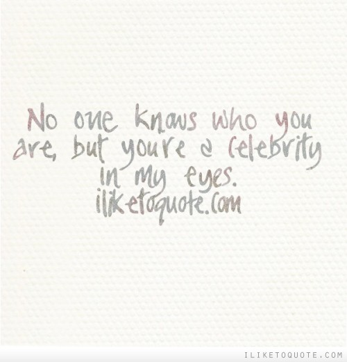 No one knows who you are, but you're a celebrity in my eyes.