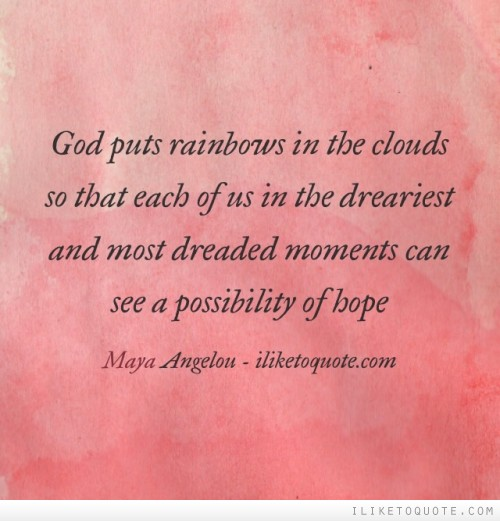 God puts rainbows in the clouds so that each of us in the dreariest and most dreaded moments can see a possibility of hope