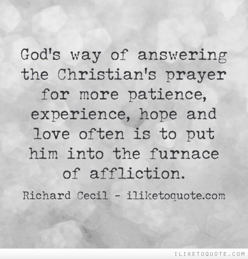 God's way of answering the Christian's prayer for more patience, experience, hope and love often is to put him into the furnace of affliction
