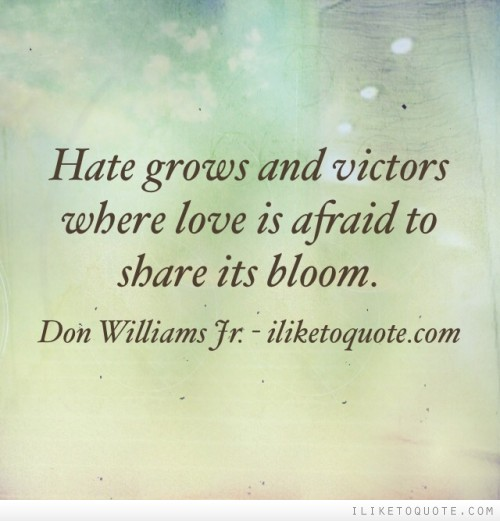 Hate grows and victors where love is afraid to share its bloom
