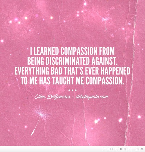 I learned compassion from being discriminated against. Everything bad that's ever happened to me has taught me compassion