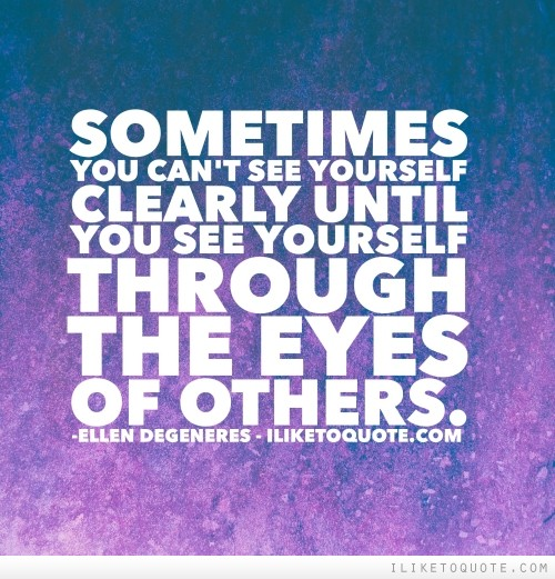 Sometimes you can't see yourself clearly until you see yourself through the eyes of others