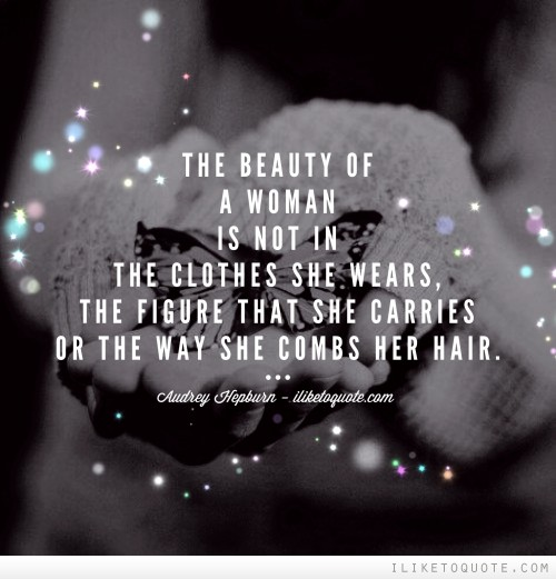 The beauty of a woman is not in the clothes she wears, the figure that she carries or the way she combs her hair