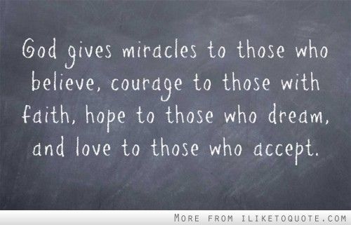 God gives miracles to those who believe, courage to those with faith, hope to those who dream, and love to those who accept.