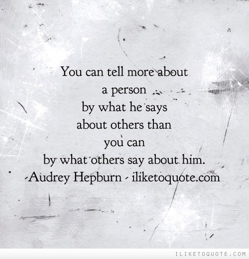 You can tell more about a person by what he says about others than you can by what others say about him.