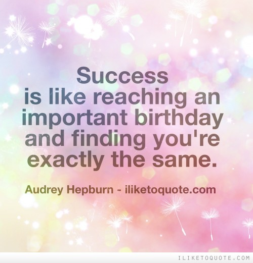 Success is like reaching an important birthday and finding you're exactly the same