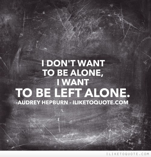 I don't want to be alone, I want to be left alone
