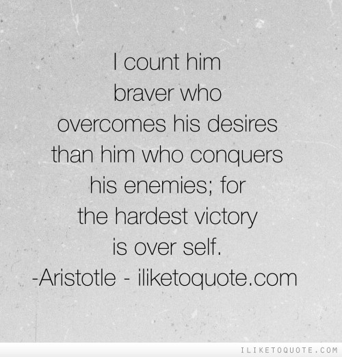 I count him braver who overcomes his desires than him who conquers his enemies; for the hardest victory is over self