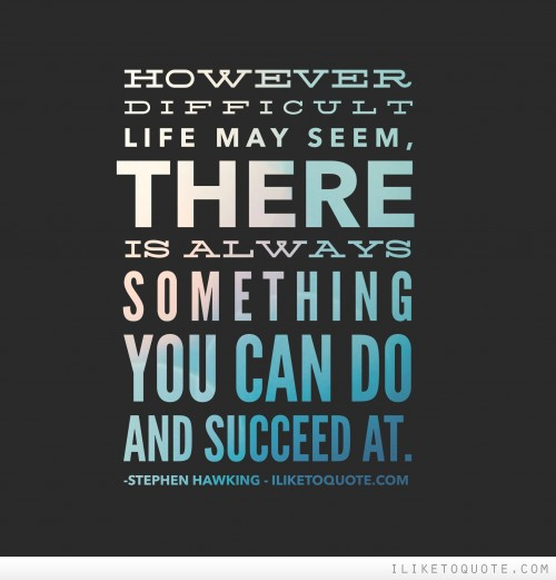 However difficult life may seem, there is always something you can do and succeed at.