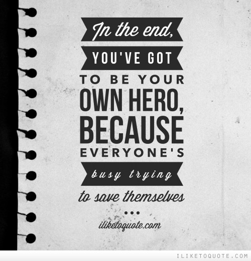Hero Quotes Entrancing In The End You've Got To Be Your Own Hero Because Everyone's