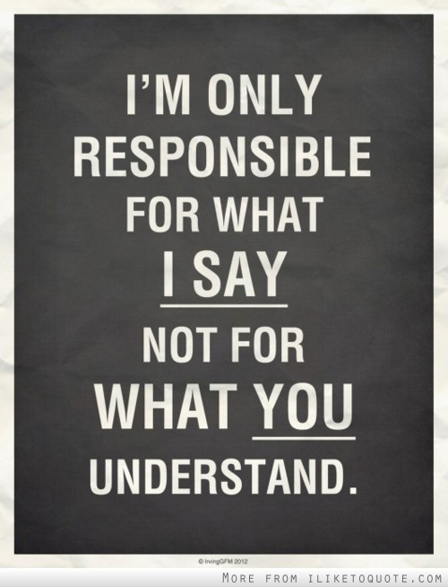 I'm only responsible for what I say, not for what you understand.