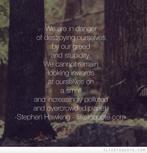 We are in danger of destroying ourselves by our greed and stupidity.