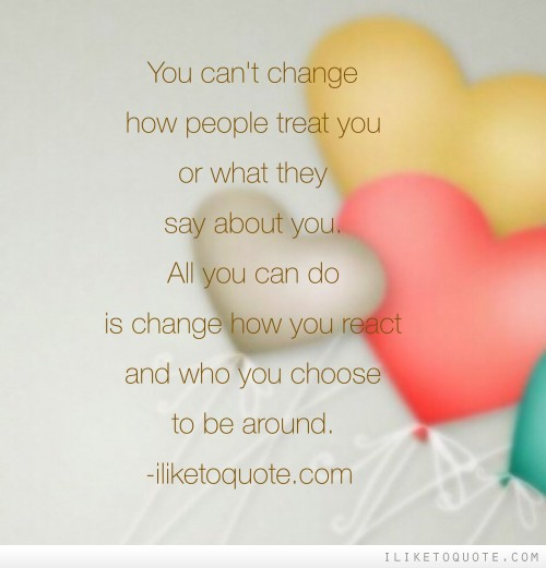 You can�t change how people treat you or what they say about you.  All you can do is change how you react and who you choose to be around