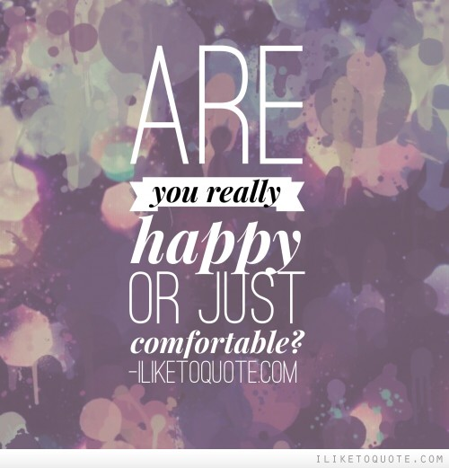 Are you really happy or just comfortable